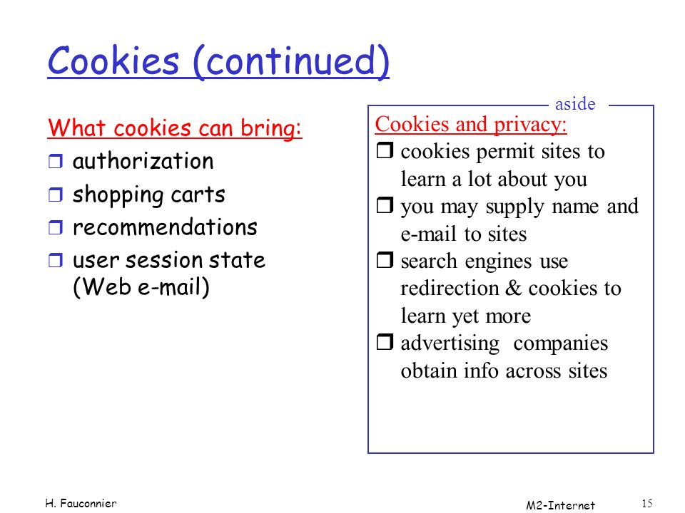M2-Internet 15 Cookies (continued) What cookies can bring: r authorization r shopping carts r recommendations r user session state (Web e-mail) Cookies and privacy: rcookies permit sites to learn a lot about you ryou may supply name and e-mail to sites rsearch engines use redirection & cookies to learn yet more radvertising companies obtain info across sites aside H.