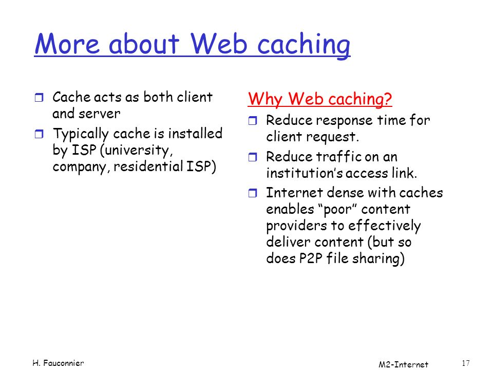 M2-Internet 17 More about Web caching r Cache acts as both client and server r Typically cache is installed by ISP (university, company, residential ISP) Why Web caching.