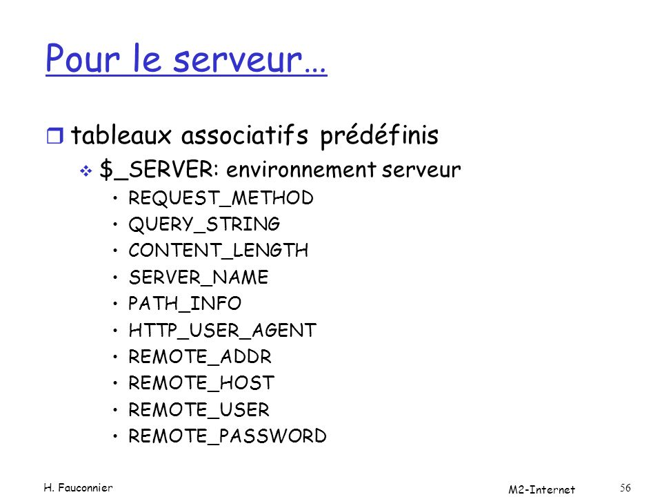 M2-Internet 56 Pour le serveur… r tableaux associatifs prédéfinis $_SERVER: environnement serveur REQUEST_METHOD QUERY_STRING CONTENT_LENGTH SERVER_NAME PATH_INFO HTTP_USER_AGENT REMOTE_ADDR REMOTE_HOST REMOTE_USER REMOTE_PASSWORD H.