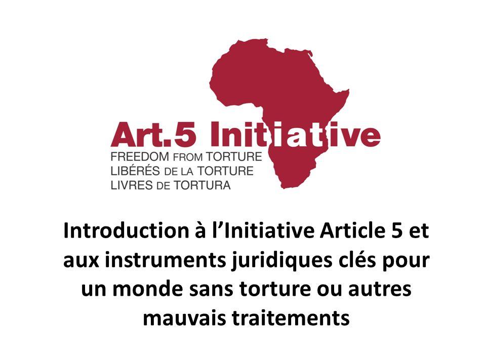 Introduction à lInitiative Article 5 et aux instruments juridiques clés pour un monde sans torture ou autres mauvais traitements