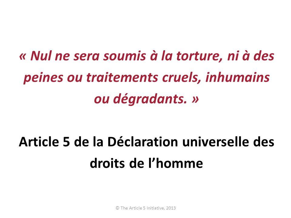« Nul ne sera soumis à la torture, ni à des peines ou traitements cruels, inhumains ou dégradants. » Article 5 de la Déclaration universelle des droit
