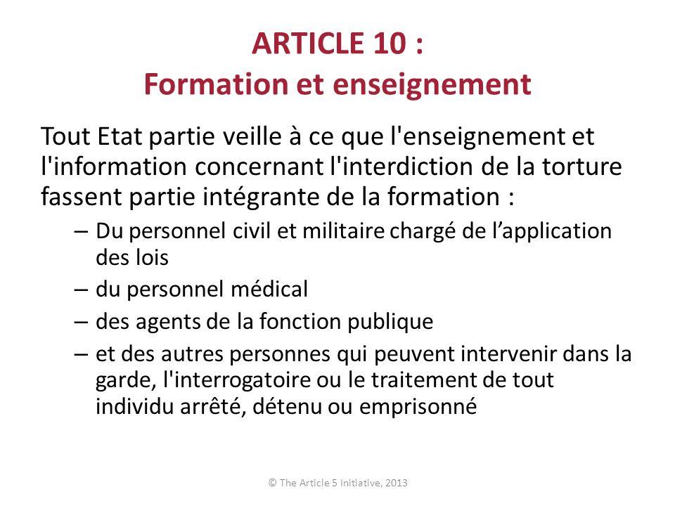 ARTICLE 10 : Formation et enseignement Tout Etat partie veille à ce que l'enseignement et l'information concernant l'interdiction de la torture fassen