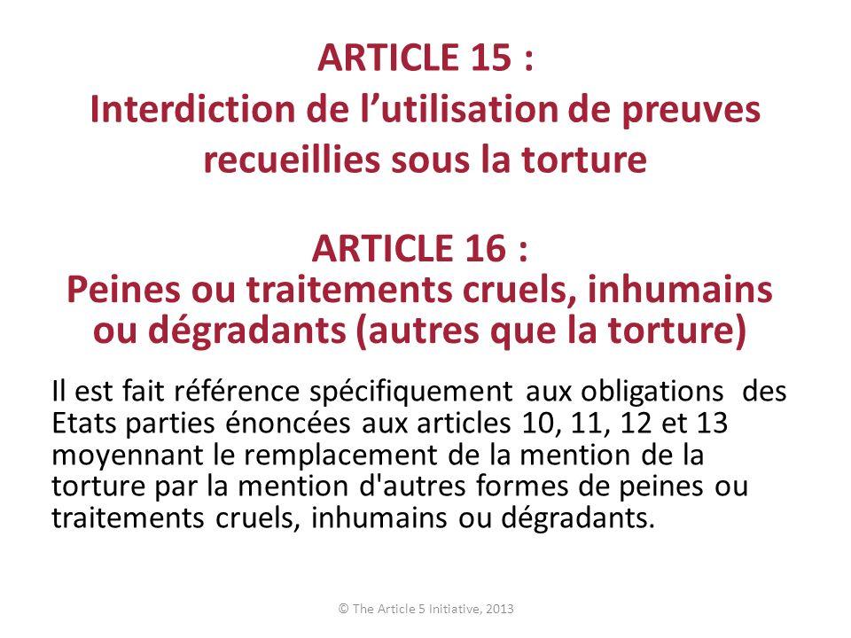 ARTICLE 15 : Interdiction de lutilisation de preuves recueillies sous la torture Il est fait référence spécifiquement aux obligations des Etats partie