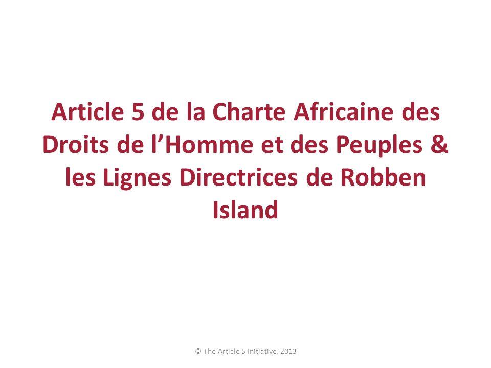 Article 5 de la Charte Africaine des Droits de lHomme et des Peuples & les Lignes Directrices de Robben Island © The Article 5 Initiative, 2013