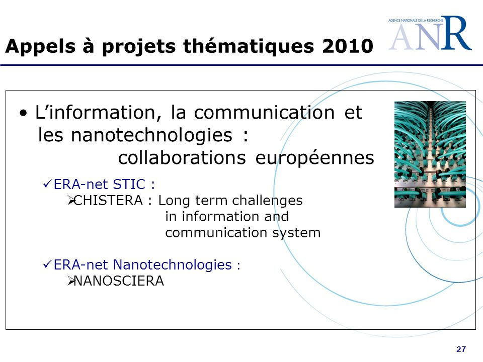 27 Appels à projets thématiques 2010 Linformation, la communication et les nanotechnologies : collaborations européennes ERA-net STIC : CHISTERA : Long term challenges in information and communication system ERA-net Nanotechnologies : NANOSCIERA