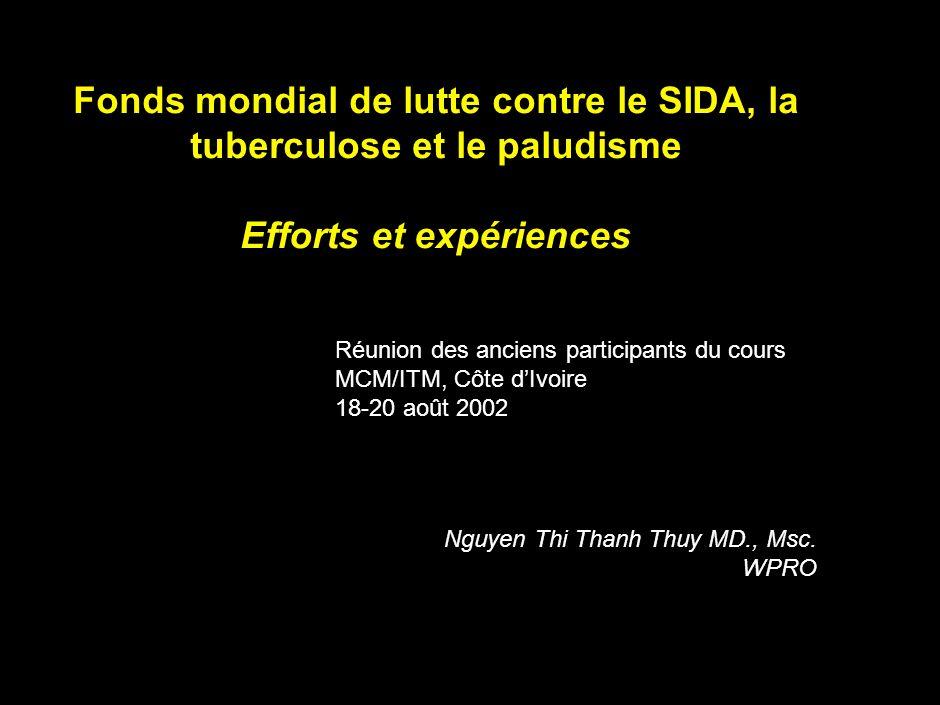 Fonds mondial de lutte contre le SIDA, la tuberculose et le paludisme Efforts et expériences Réunion des anciens participants du cours MCM/ITM, Côte dIvoire 18-20 août 2002 Nguyen Thi Thanh Thuy MD., Msc.