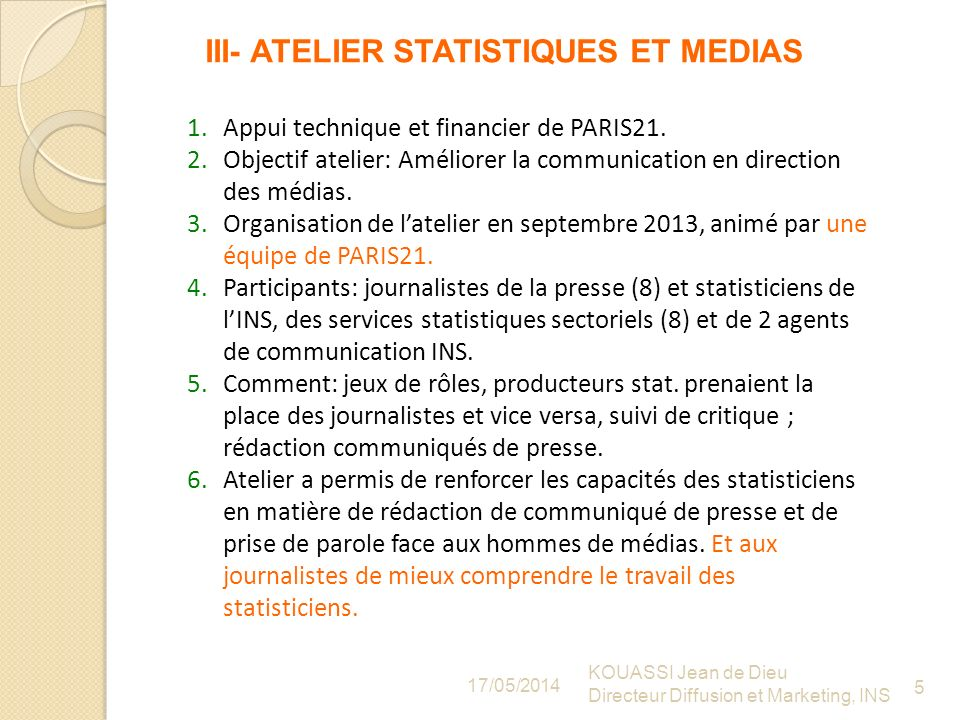 III- ATELIER STATISTIQUES ET MEDIAS 17/05/2014 KOUASSI Jean de Dieu Directeur Diffusion et Marketing, INS 5 1.Appui technique et financier de PARIS21.