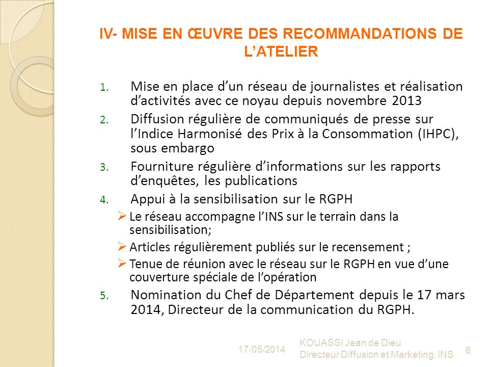 IV- MISE EN ŒUVRE DES RECOMMANDATIONS DE LATELIER 17/05/2014 KOUASSI Jean de Dieu Directeur Diffusion et Marketing, INS 6 1.
