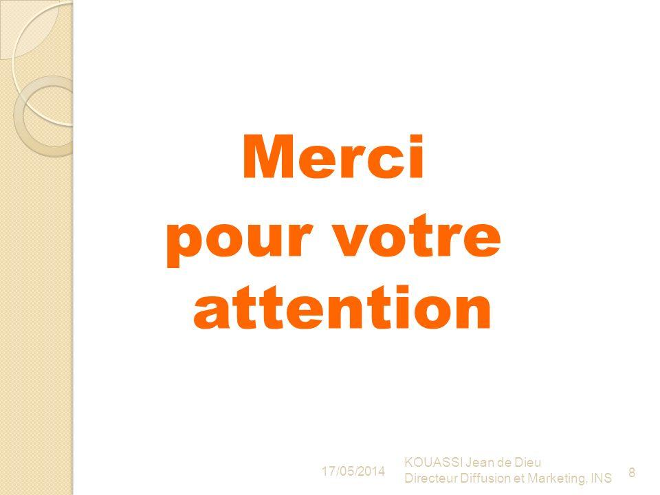 Merci pour votre attention 17/05/2014 KOUASSI Jean de Dieu Directeur Diffusion et Marketing, INS 8