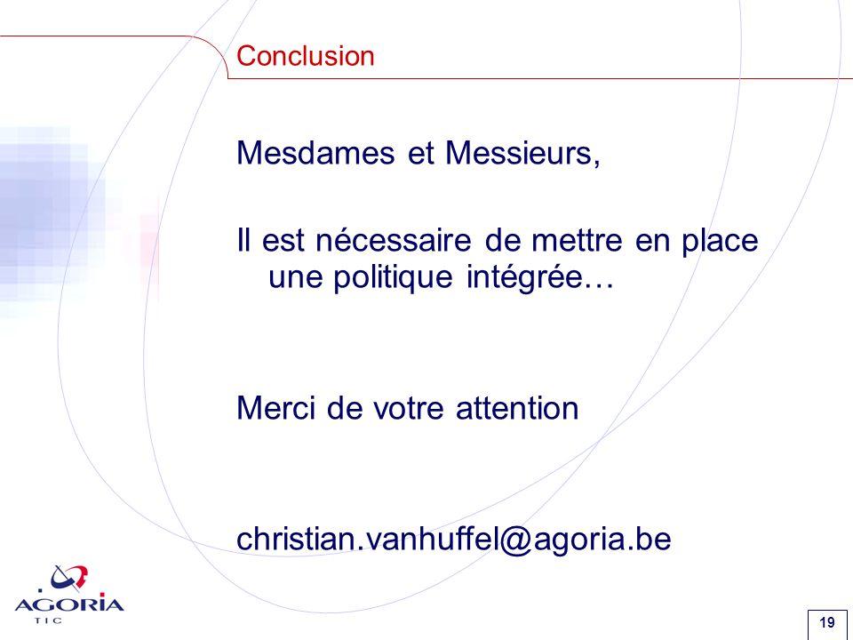 19 Conclusion Mesdames et Messieurs, Il est nécessaire de mettre en place une politique intégrée… Merci de votre attention christian.vanhuffel@agoria.