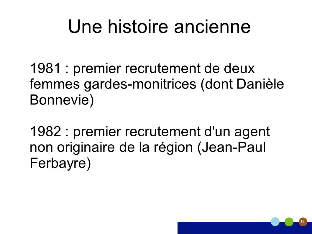 9 Une histoire ancienne 1981 : premier recrutement de deux femmes gardes-monitrices (dont Danièle Bonnevie) 1982 : premier recrutement d un agent non originaire de la région (Jean-Paul Ferbayre)