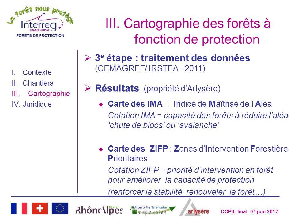 COPIL final 07 juin 2012 III.Cartographie des forêts à fonction de protection I.Contexte II.Chantiers III.Cartographie IV.Juridique 3 e étape : traite