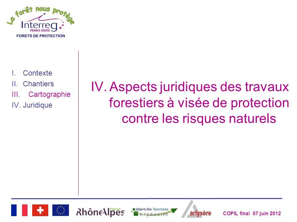 COPIL final 07 juin 2012 I.Contexte II.Chantiers III.Cartographie IV.Juridique IV.Aspects juridiques des travaux forestiers à visée de protection cont