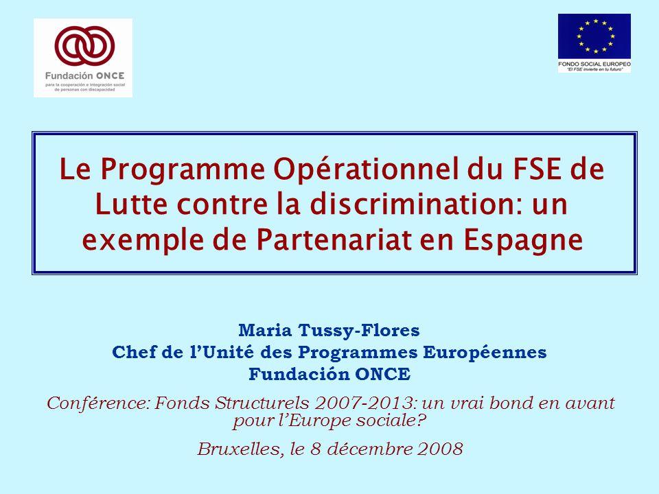Le Programme Opérationnel du FSE de Lutte contre la discrimination: un exemple de Partenariat en Espagne Maria Tussy-Flores Chef de lUnité des Programmes Européennes Fundación ONCE Conférence: Fonds Structurels 2007-2013: un vrai bond en avant pour lEurope sociale.