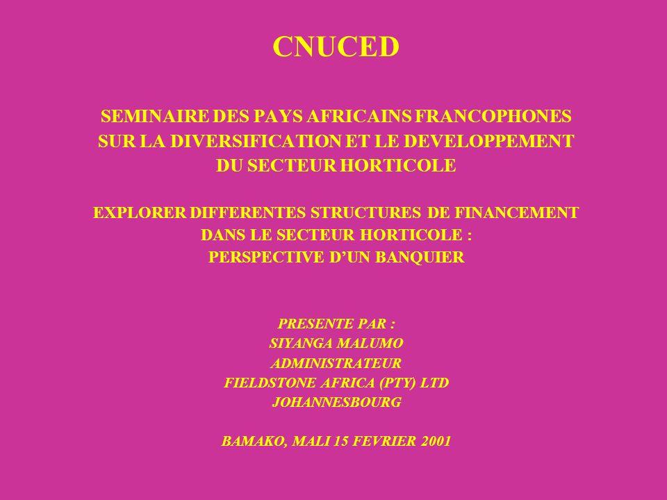 CNUCED SEMINAIRE DES PAYS AFRICAINS FRANCOPHONES SUR LA DIVERSIFICATION ET LE DEVELOPPEMENT DU SECTEUR HORTICOLE EXPLORER DIFFERENTES STRUCTURES DE FINANCEMENT DANS LE SECTEUR HORTICOLE : PERSPECTIVE DUN BANQUIER PRESENTE PAR : SIYANGA MALUMO ADMINISTRATEUR FIELDSTONE AFRICA (PTY) LTD JOHANNESBOURG BAMAKO, MALI 15 FEVRIER 2001