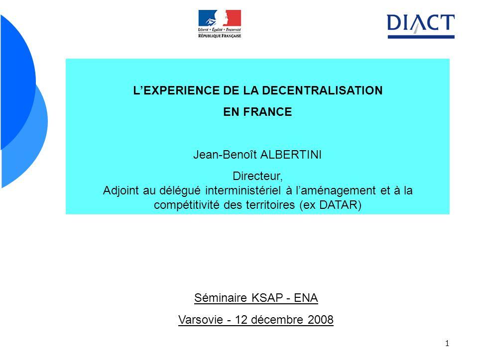 1 LEXPERIENCE DE LA DECENTRALISATION EN FRANCE Jean-Benoît ALBERTINI Directeur, Adjoint au délégué interministériel à laménagement et à la compétitivi