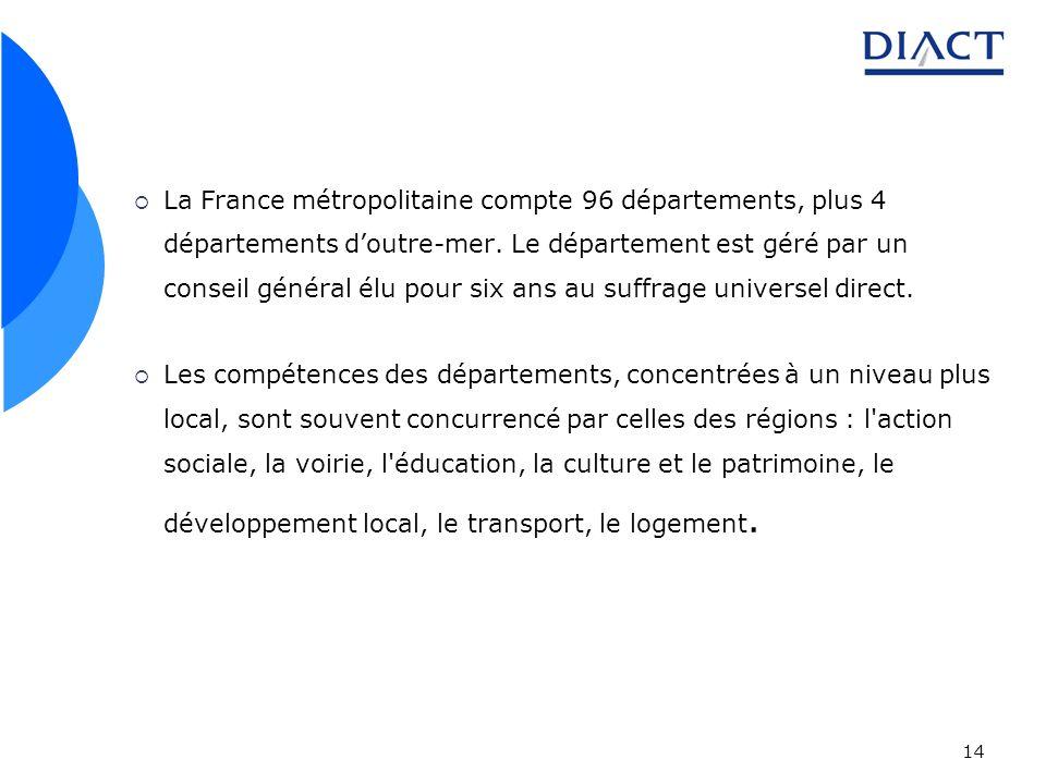 14 La France métropolitaine compte 96 départements, plus 4 départements doutre-mer. Le département est géré par un conseil général élu pour six ans au