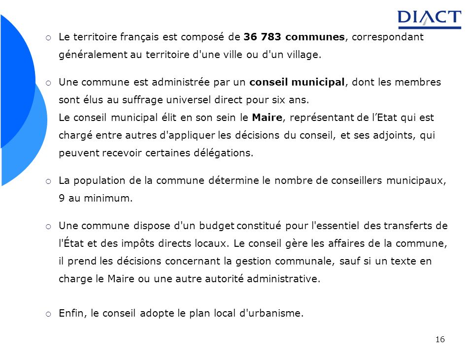 16 Le territoire français est composé de 36 783 communes, correspondant généralement au territoire d'une ville ou d'un village. Une commune est admini