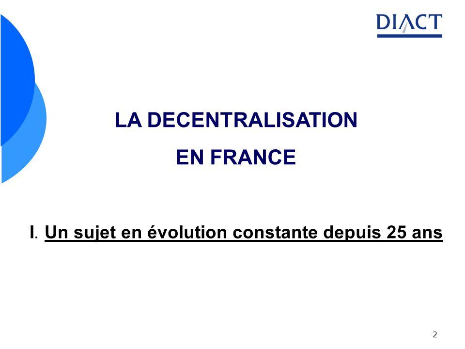 2 LA DECENTRALISATION EN FRANCE I. Un sujet en évolution constante depuis 25 ans