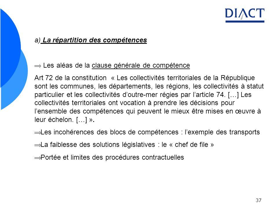 37 a) La répartition des compétences Les aléas de la clause générale de compétence Art 72 de la constitution « Les collectivités territoriales de la République sont les communes, les départements, les régions, les collectivités à statut particulier et les collectivités doutre-mer régies par larticle 74.