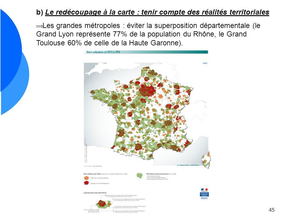 45 b) Le redécoupage à la carte : tenir compte des réalités territoriales Les grandes métropoles : éviter la superposition départementale (le Grand Lyon représente 77% de la population du Rhône, le Grand Toulouse 60% de celle de la Haute Garonne).