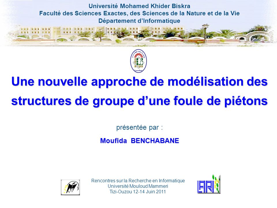 Une Nouvelle approche de modélisation des structures de groupe dune foule de piétons Moufida BENCHABANE – LESIA Plan de lexposé 1.Introduction 2.Modélisation des structures de groupe 3.Résultats et discussions 4.Conclusion et perspectives