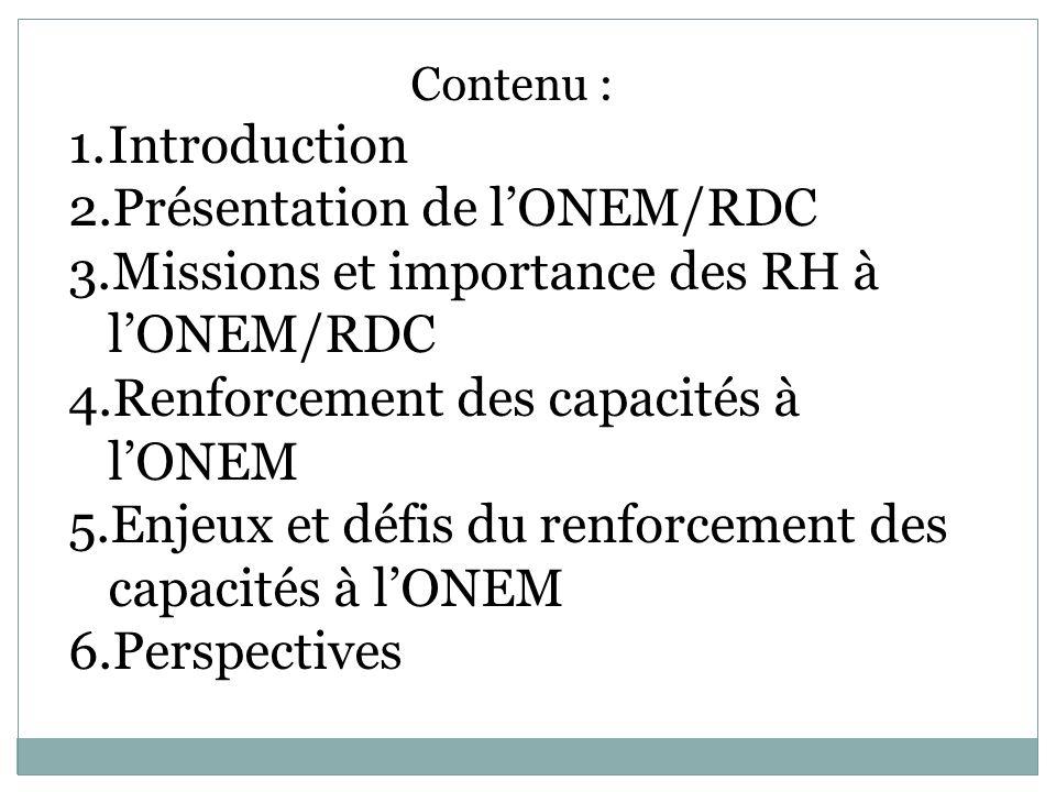 Contenu : 1.Introduction 2.Présentation de lONEM/RDC 3.Missions et importance des RH à lONEM/RDC 4.Renforcement des capacités à lONEM 5.Enjeux et défis du renforcement des capacités à lONEM 6.Perspectives