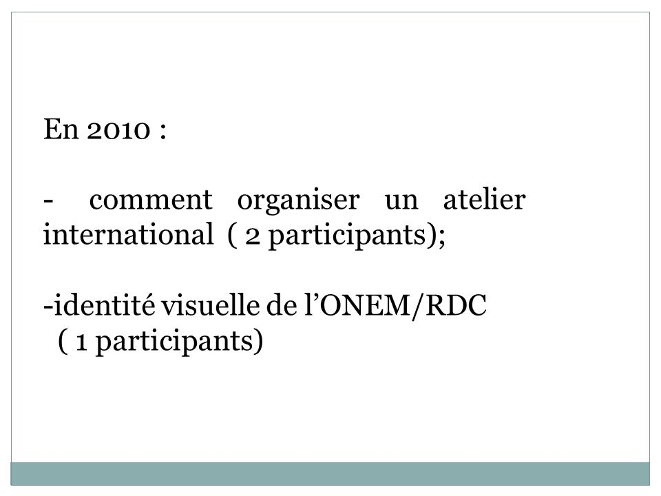 En 2010 : - comment organiser un atelier international ( 2 participants); -identité visuelle de lONEM/RDC ( 1 participants)