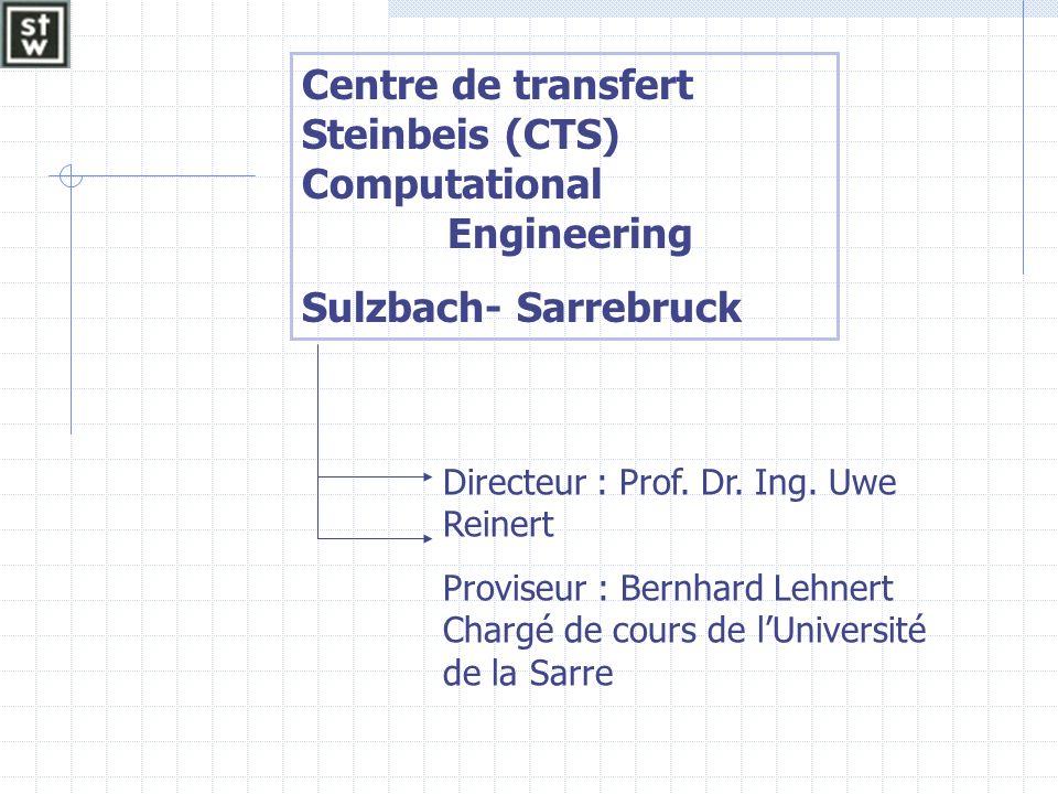 Centre de transfert Steinbeis (CTS) Computational Engineering Sulzbach- Sarrebruck Directeur : Prof. Dr. Ing. Uwe Reinert Proviseur : Bernhard Lehnert