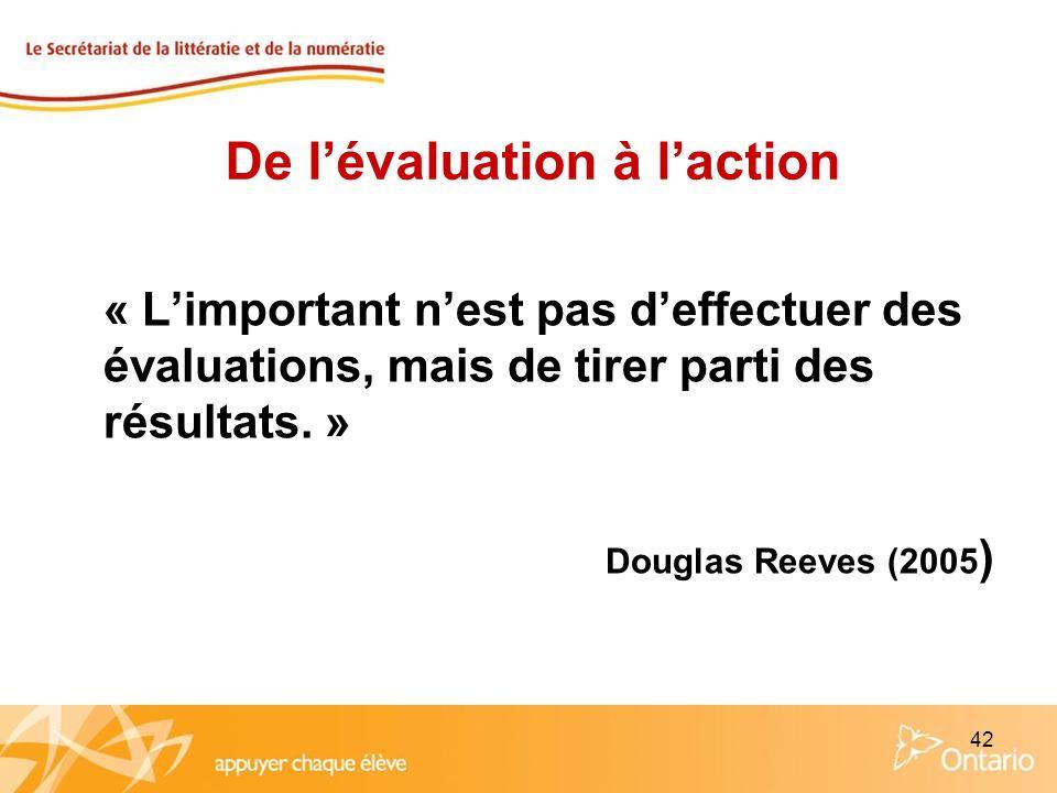 42 « Limportant nest pas deffectuer des évaluations, mais de tirer parti des résultats. » Douglas Reeves (2005 ) De lévaluation à laction