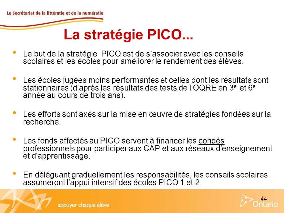 44 La stratégie PICO... Le but de la stratégie PICO est de sassocier avec les conseils scolaires et les écoles pour améliorer le rendement des élèves.