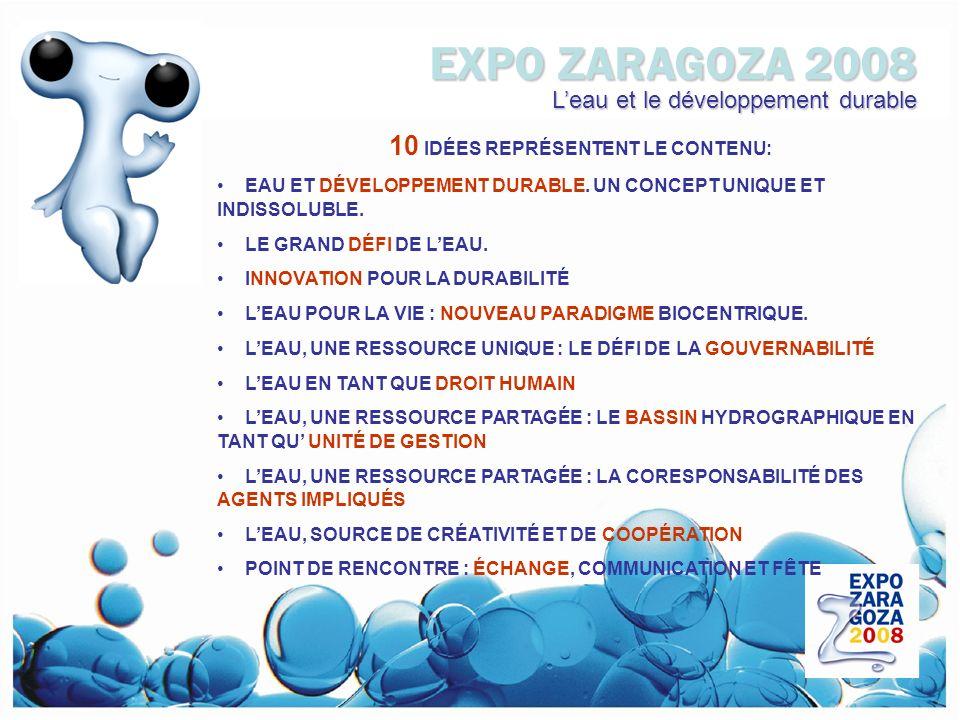 EXPO ZARAGOZA 2008 Leau et le développement durable 10 IDÉES REPRÉSENTENT LE CONTENU: EAU ET DÉVELOPPEMENT DURABLE.
