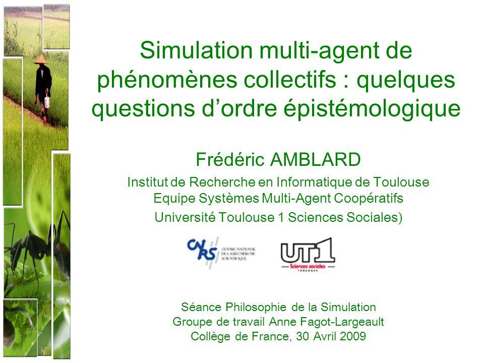 Simulation multi-agent de phénomènes collectifs : quelques questions dordre épistémologique Frédéric AMBLARD Institut de Recherche en Informatique de
