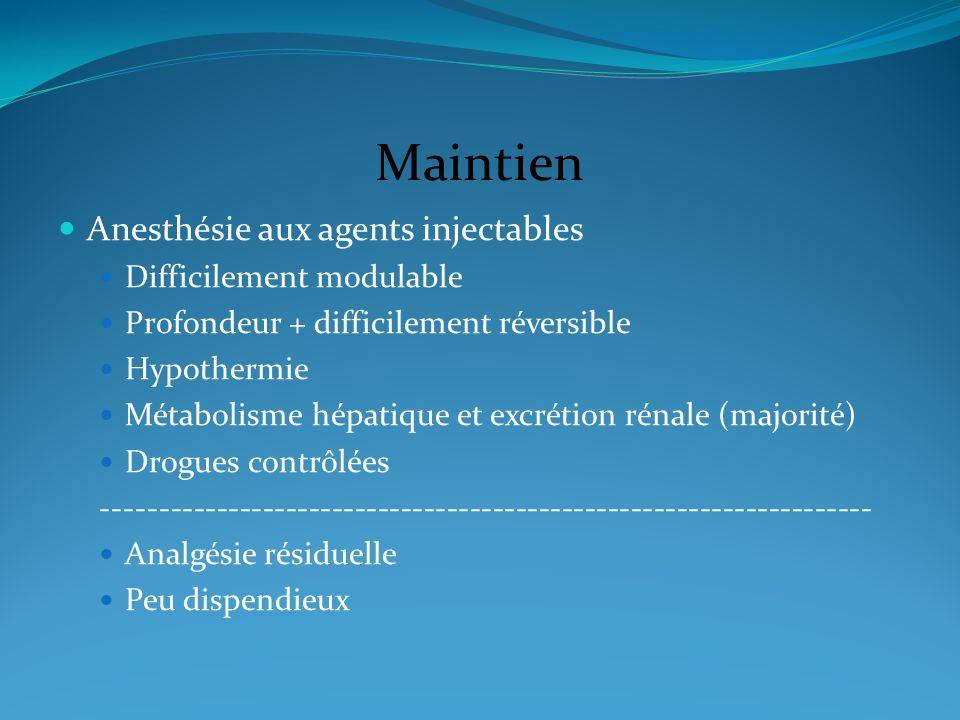 Maintien Anesthésie aux agents injectables Difficilement modulable Profondeur + difficilement réversible Hypothermie Métabolisme hépatique et excrétio