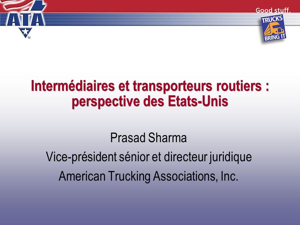 Intermédiaires et transporteurs routiers : perspective des Etats-Unis Prasad Sharma Vice-président sénior et directeur juridique American Trucking Ass