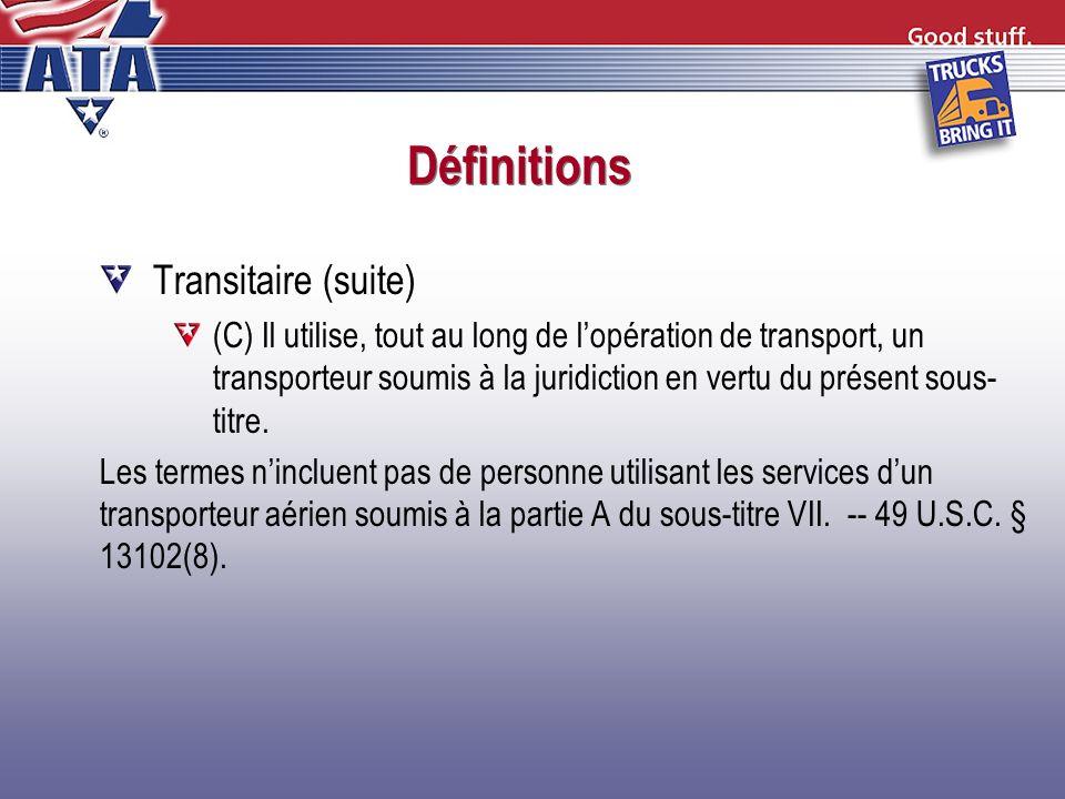 Définitions Transitaire (suite) (C) Il utilise, tout au long de lopération de transport, un transporteur soumis à la juridiction en vertu du présent s