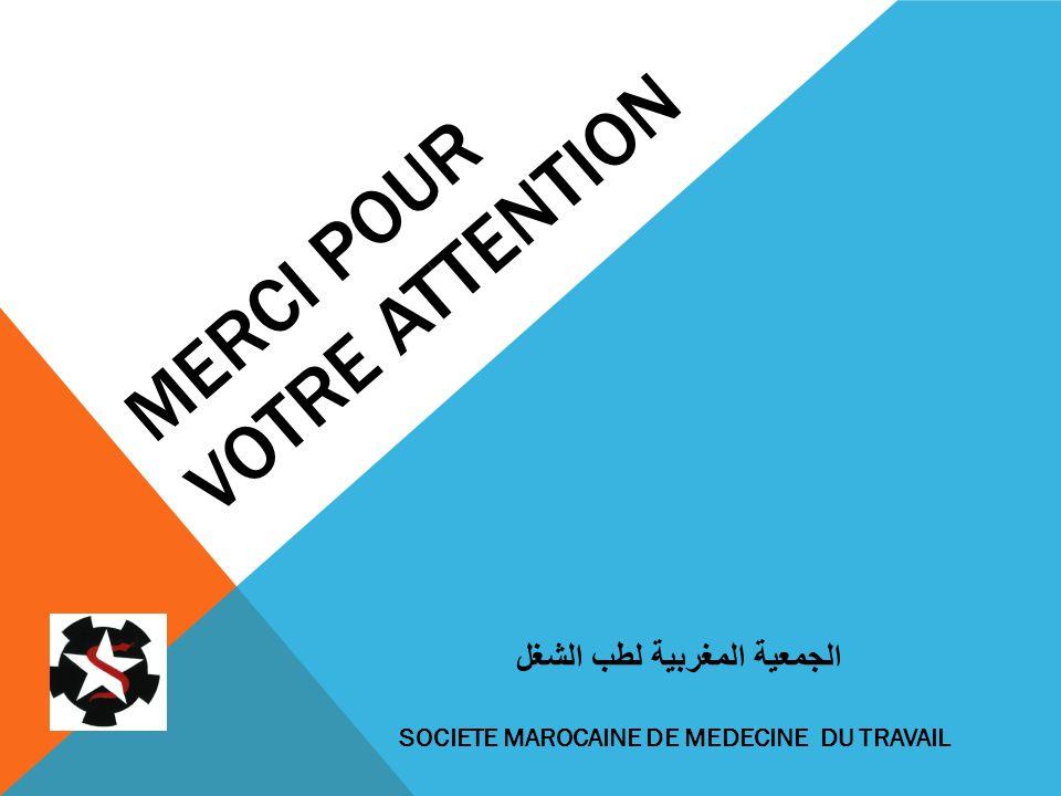 MERCI POUR VOTRE ATTENTION الجمعية المغربية لطب الشغل SOCIETE MAROCAINE DE MEDECINE DU TRAVAIL