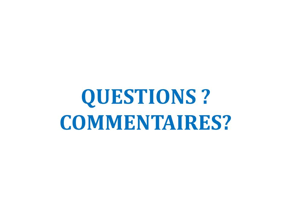 QUESTIONS ? COMMENTAIRES?