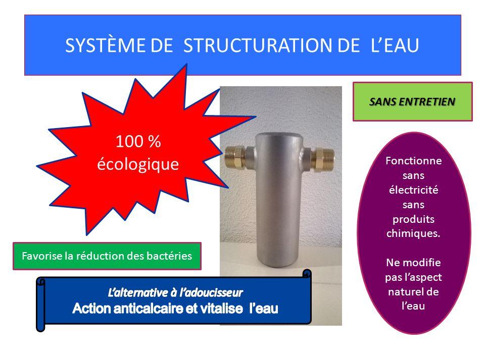 SYSTÈME DE STRUCTURATION DE LEAU 100 % écologique Fonctionne sans électricité sans produits chimiques. Ne modifie pas laspect naturel de leau SANS ENT