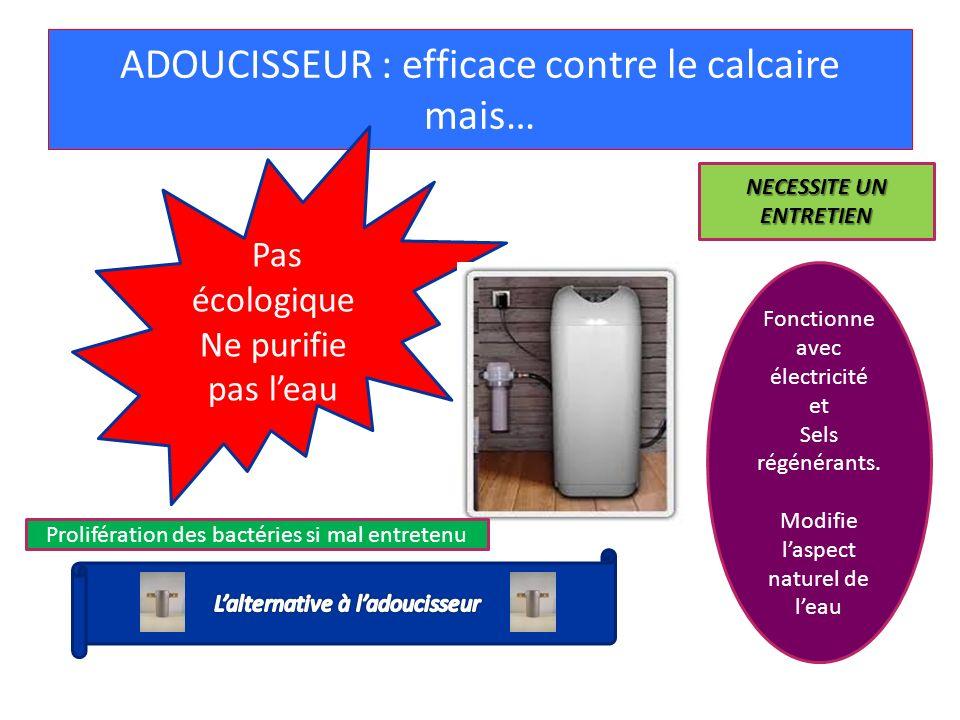 ADOUCISSEUR : efficace contre le calcaire mais… Pas écologique Ne purifie pas leau Fonctionne avec électricité et Sels régénérants. Modifie laspect na