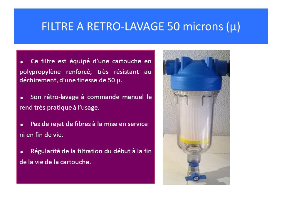 FILTRE A RETRO-LAVAGE 50 microns (µ).. Ce filtre est équipé dune cartouche en polypropylène renforcé, très résistant au déchirement, dune finesse de 5