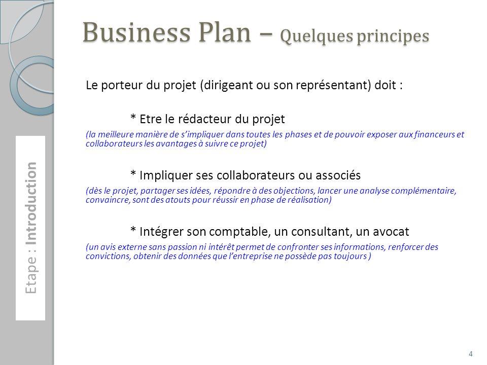 Business Plan – Quelques principes Le porteur du projet (dirigeant ou son représentant) doit : * Etre le rédacteur du projet (la meilleure manière de simpliquer dans toutes les phases et de pouvoir exposer aux financeurs et collaborateurs les avantages à suivre ce projet) * Impliquer ses collaborateurs ou associés (dès le projet, partager ses idées, répondre à des objections, lancer une analyse complémentaire, convaincre, sont des atouts pour réussir en phase de réalisation) * Intégrer son comptable, un consultant, un avocat (un avis externe sans passion ni intérêt permet de confronter ses informations, renforcer des convictions, obtenir des données que lentreprise ne possède pas toujours ) Etape : Introduction 4