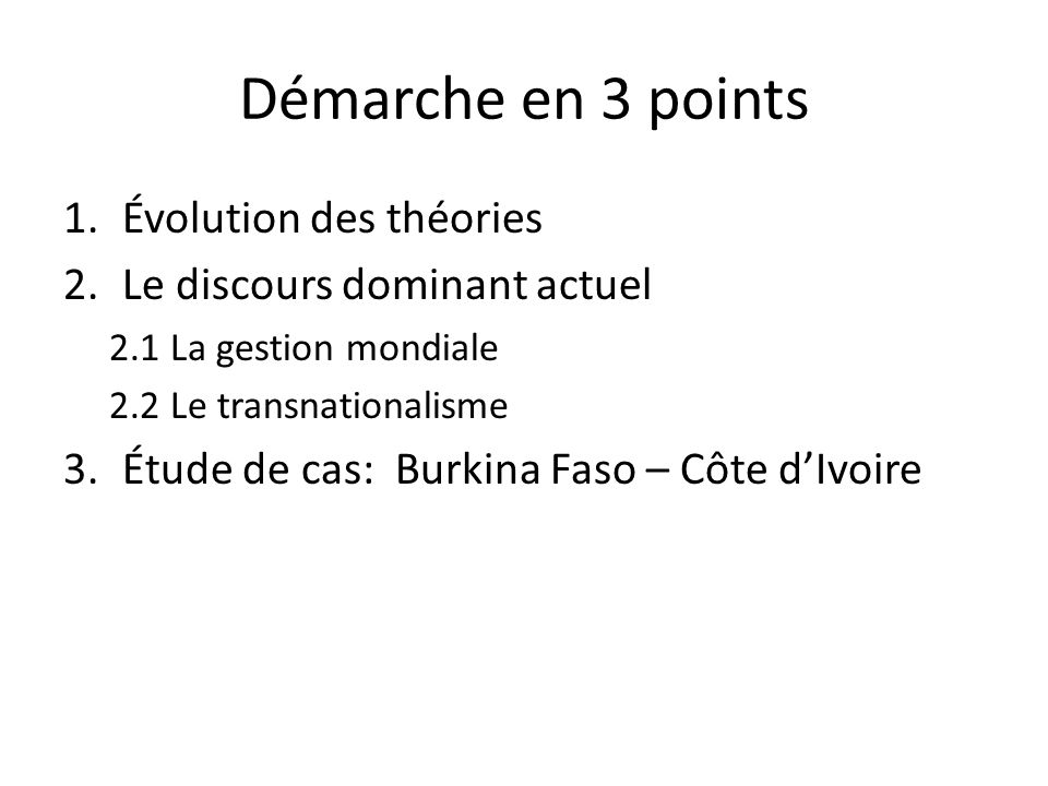 Démarche en 3 points 1.Évolution des théories 2.Le discours dominant actuel 2.1 La gestion mondiale 2.2 Le transnationalisme 3.Étude de cas: Burkina F