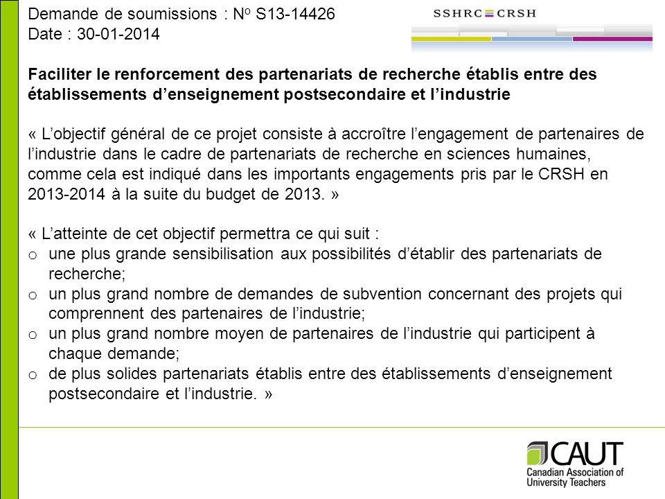 Demande de soumissions : N o S13-14426 Date : 30-01-2014 Faciliter le renforcement des partenariats de recherche établis entre des établissements denseignement postsecondaire et lindustrie « Lobjectif général de ce projet consiste à accroître lengagement de partenaires de lindustrie dans le cadre de partenariats de recherche en sciences humaines, comme cela est indiqué dans les importants engagements pris par le CRSH en 2013-2014 à la suite du budget de 2013.
