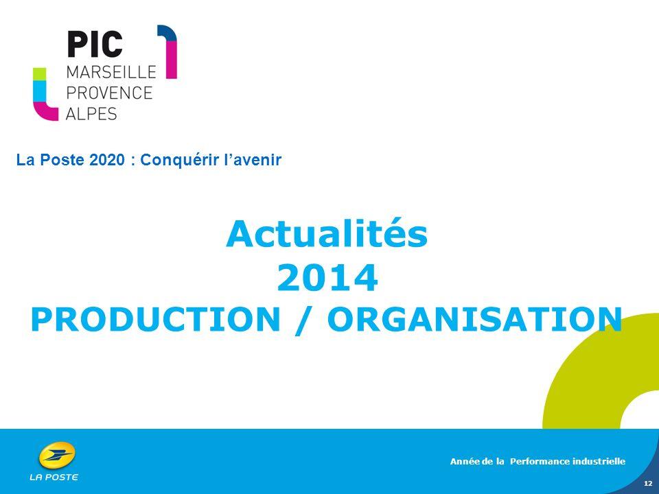 Actualités 2014 PRODUCTION / ORGANISATION Année de la Performance industrielle 12 La Poste 2020 : Conquérir lavenir