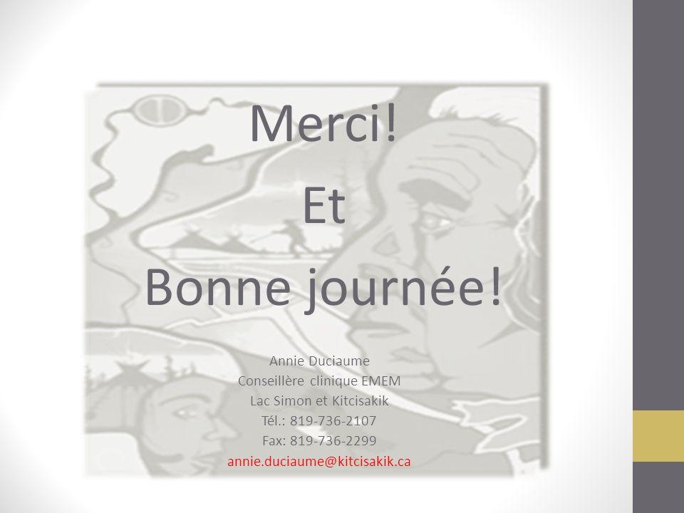 Merci! Et Bonne journée! Annie Duciaume Conseillère clinique EMEM Lac Simon et Kitcisakik Tél.: 819-736-2107 Fax: 819-736-2299 annie.duciaume@kitcisak