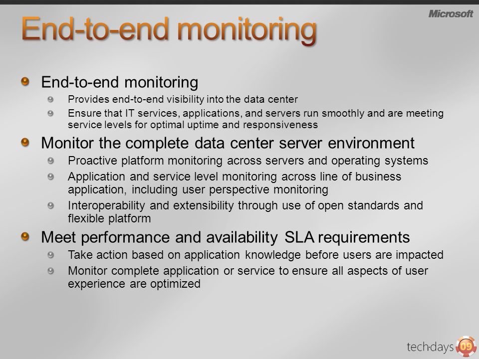 End-to-end monitoring Provides end-to-end visibility into the data center Ensure that IT services, applications, and servers run smoothly and are meeting service levels for optimal uptime and responsiveness Monitor the complete data center server environment Proactive platform monitoring across servers and operating systems Application and service level monitoring across line of business application, including user perspective monitoring Interoperability and extensibility through use of open standards and flexible platform Meet performance and availability SLA requirements Take action based on application knowledge before users are impacted Monitor complete application or service to ensure all aspects of user experience are optimized