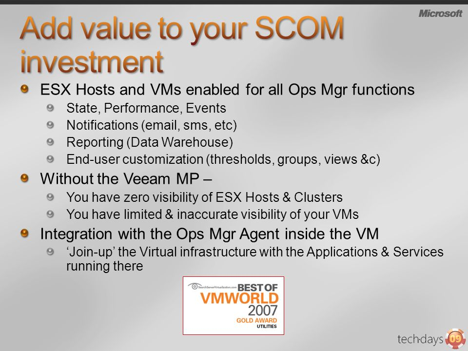 ESX Hosts and VMs enabled for all Ops Mgr functions State, Performance, Events Notifications (email, sms, etc) Reporting (Data Warehouse) End-user customization (thresholds, groups, views &c) Without the Veeam MP – You have zero visibility of ESX Hosts & Clusters You have limited & inaccurate visibility of your VMs Integration with the Ops Mgr Agent inside the VM Join-up the Virtual infrastructure with the Applications & Services running there