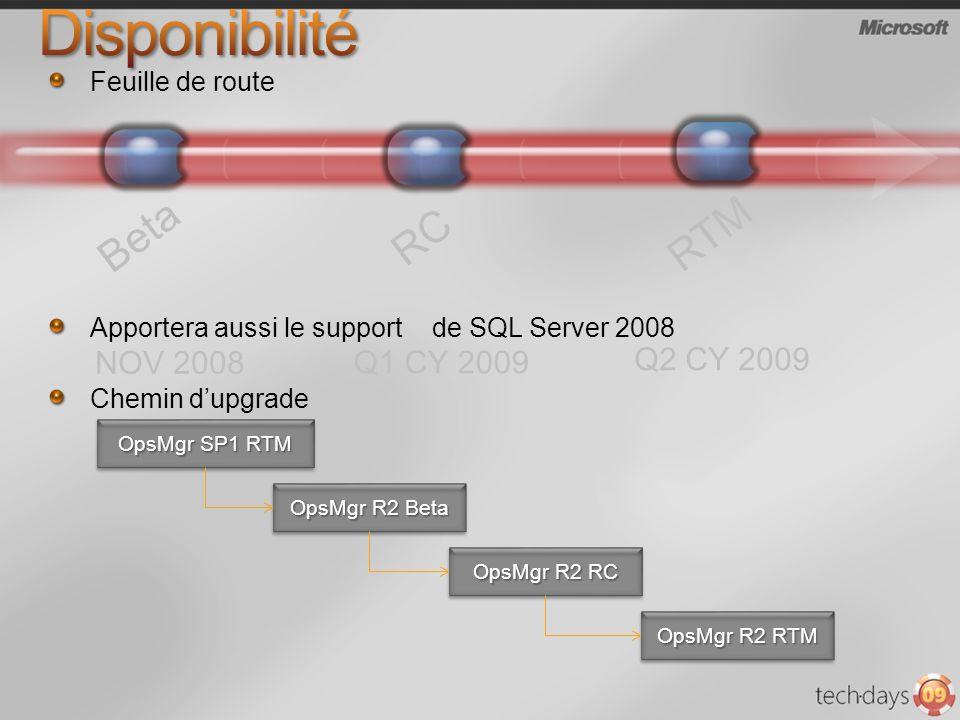 Feuille de route Apportera aussi le support de SQL Server 2008 Chemin dupgrade OpsMgr SP1 RTM OpsMgr R2 Beta OpsMgr R2 RC OpsMgr R2 RTM Beta NOV 2008 RC Q1 CY 2009 RTM Q2 CY 2009