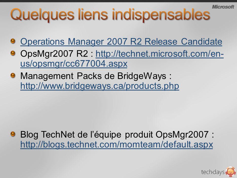 Operations Manager 2007 R2 Release Candidate OpsMgr2007 R2 : http://technet.microsoft.com/en- us/opsmgr/cc677004.aspxhttp://technet.microsoft.com/en- us/opsmgr/cc677004.aspx Management Packs de BridgeWays : http://www.bridgeways.ca/products.php http://www.bridgeways.ca/products.php Blog TechNet de léquipe produit OpsMgr2007 : http://blogs.technet.com/momteam/default.aspx http://blogs.technet.com/momteam/default.aspx
